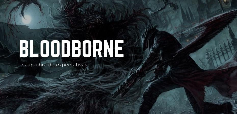 Bloodborne e a quebra de expectativas